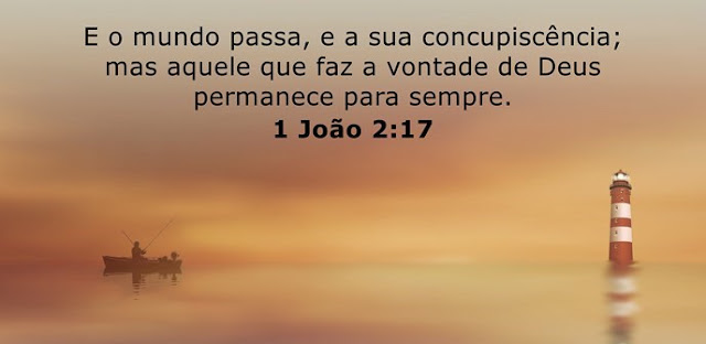 E o mundo passa, e a sua concupiscência; mas aquele que faz a vontade de Deus permanece para sempre.