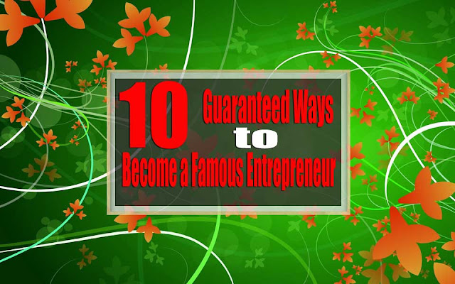 10 Guaranteed Ways to Become a Famous Entrepreneur