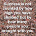 Success is not counted by how high you have climbed but by how many people you brought with you. ~Wil Rose