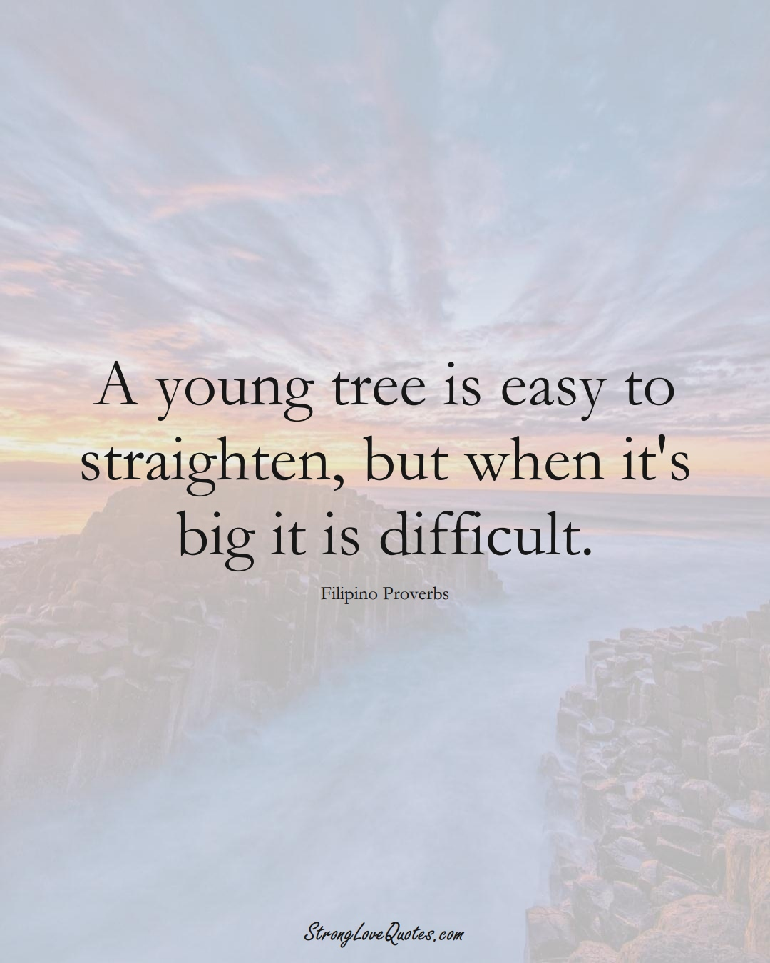 A young tree is easy to straighten, but when it's big it is difficult. (Filipino Sayings);  #AsianSayings