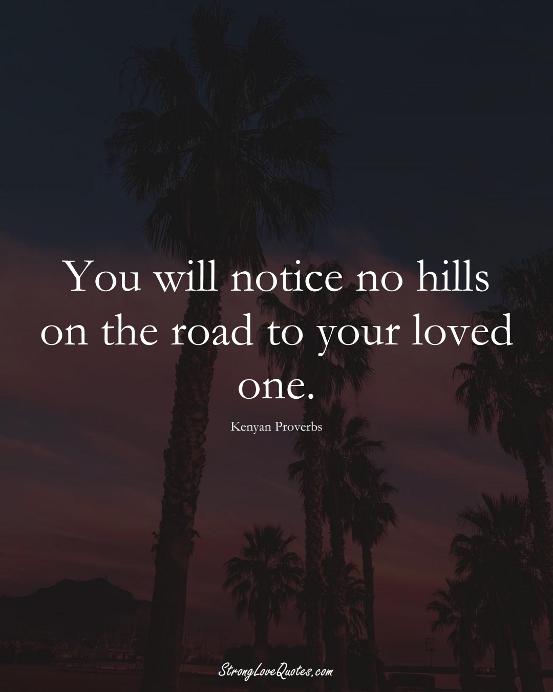 You will notice no hills on the road to your loved one. (Kenyan Sayings);  #AfricanSayings