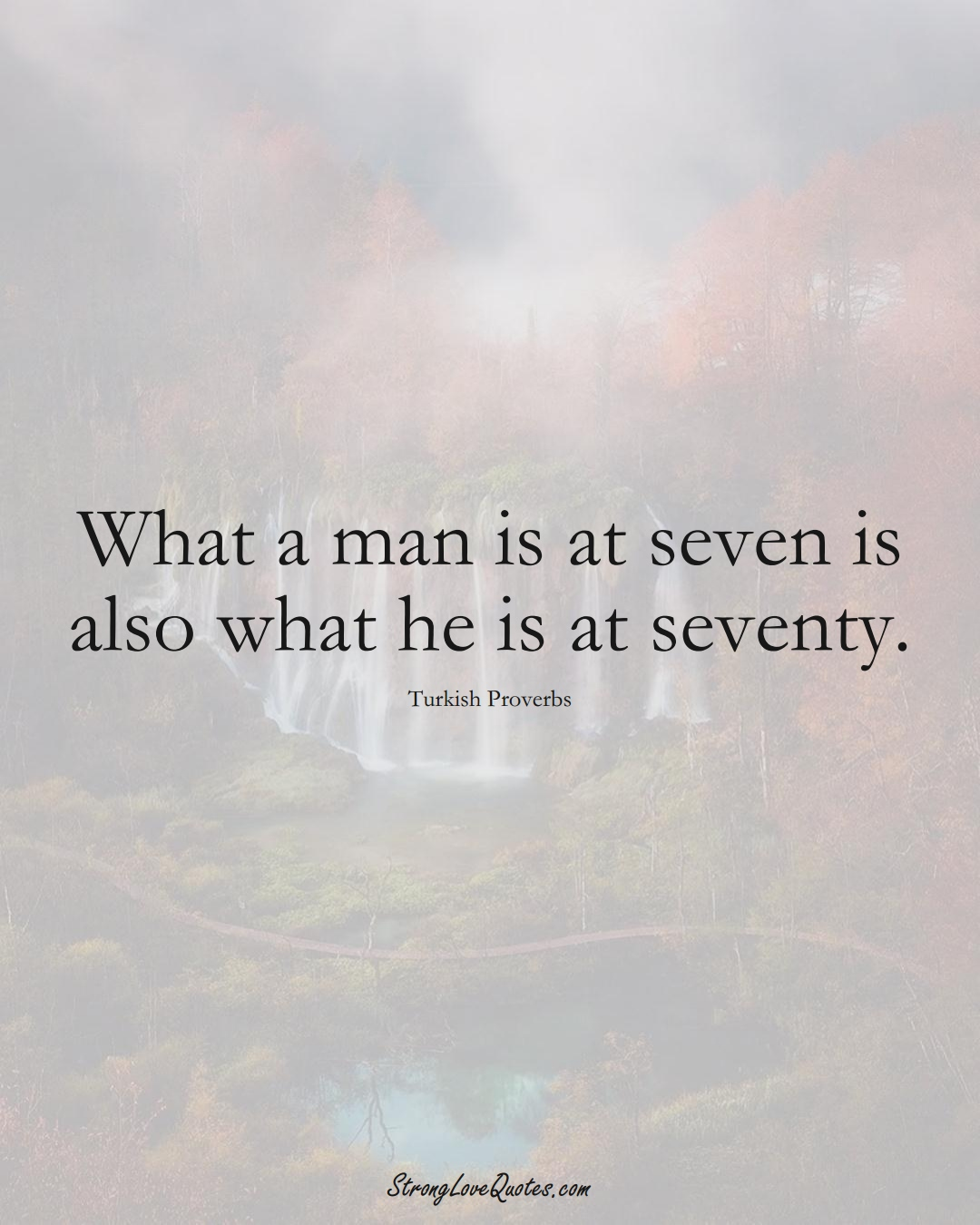 What a man is at seven is also what he is at seventy. (Turkish Sayings);  #MiddleEasternSayings