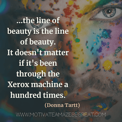"30 Aesthetic Quotes And Beautiful Sayings With Deep Meaning: ""...the line of beauty is the line of beauty. It doesn't matter if it's been through the Xerox machine a hundred times."" - Donna Tartt"