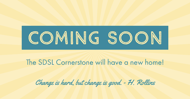 Coming Soon: SDSL Cornerstone will have a new home. Change is Hard but Change is Good. H Rollins.