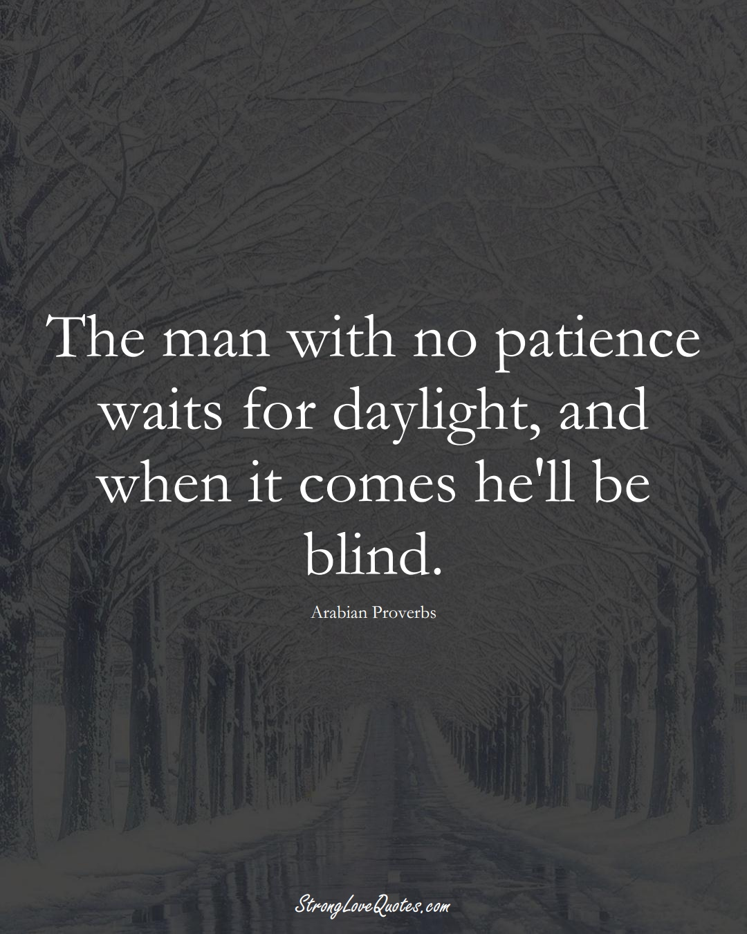 The man with no patience waits for daylight, and when it comes he'll be blind. (Arabian Sayings);  #aVarietyofCulturesSayings