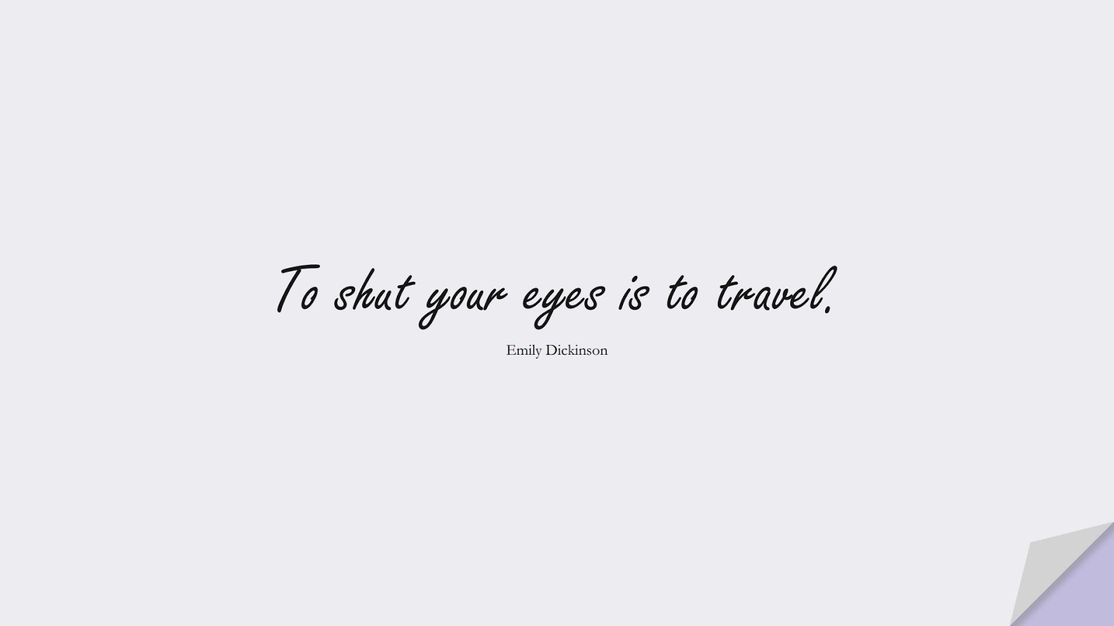To shut your eyes is to travel. (Emily Dickinson);  #BestQuotes