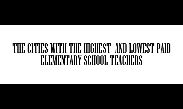 The Cities With the Highest- and Lowest-Paid Elementary School Teachers