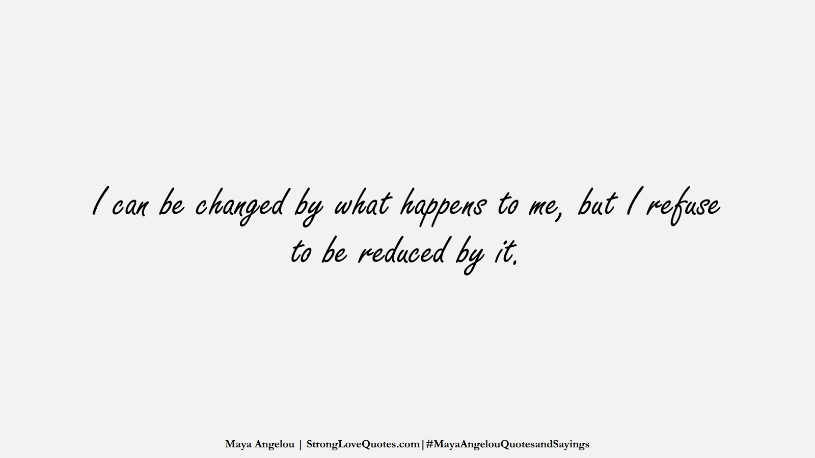 I can be changed by what happens to me, but I refuse to be reduced by it. (Maya Angelou);  #MayaAngelouQuotesandSayings