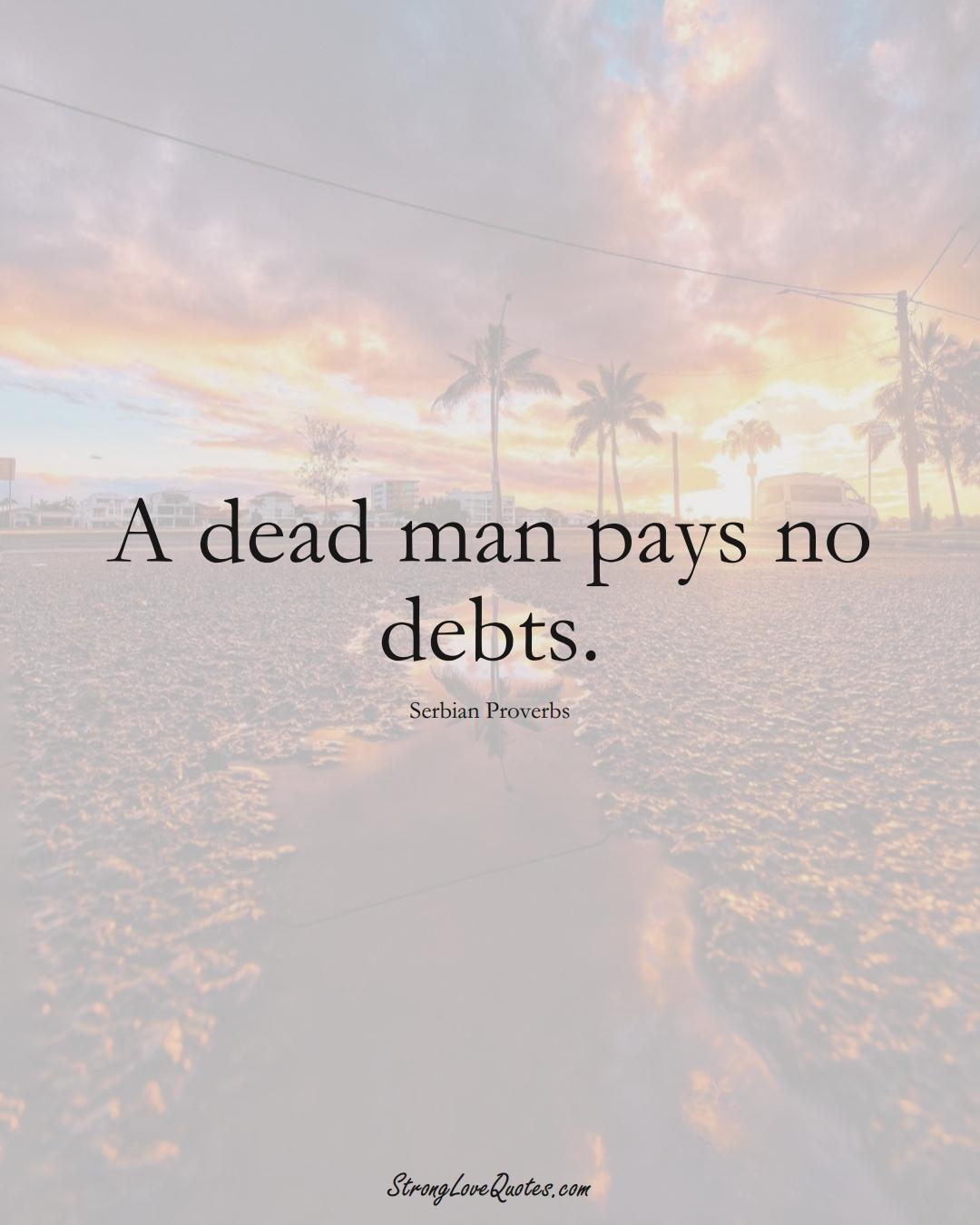 A dead man pays no debts. (Serbian Sayings);  #EuropeanSayings