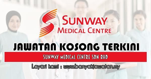 Jawatan Kosong 2018 di Sunway Medical Centre Sdn Bhd