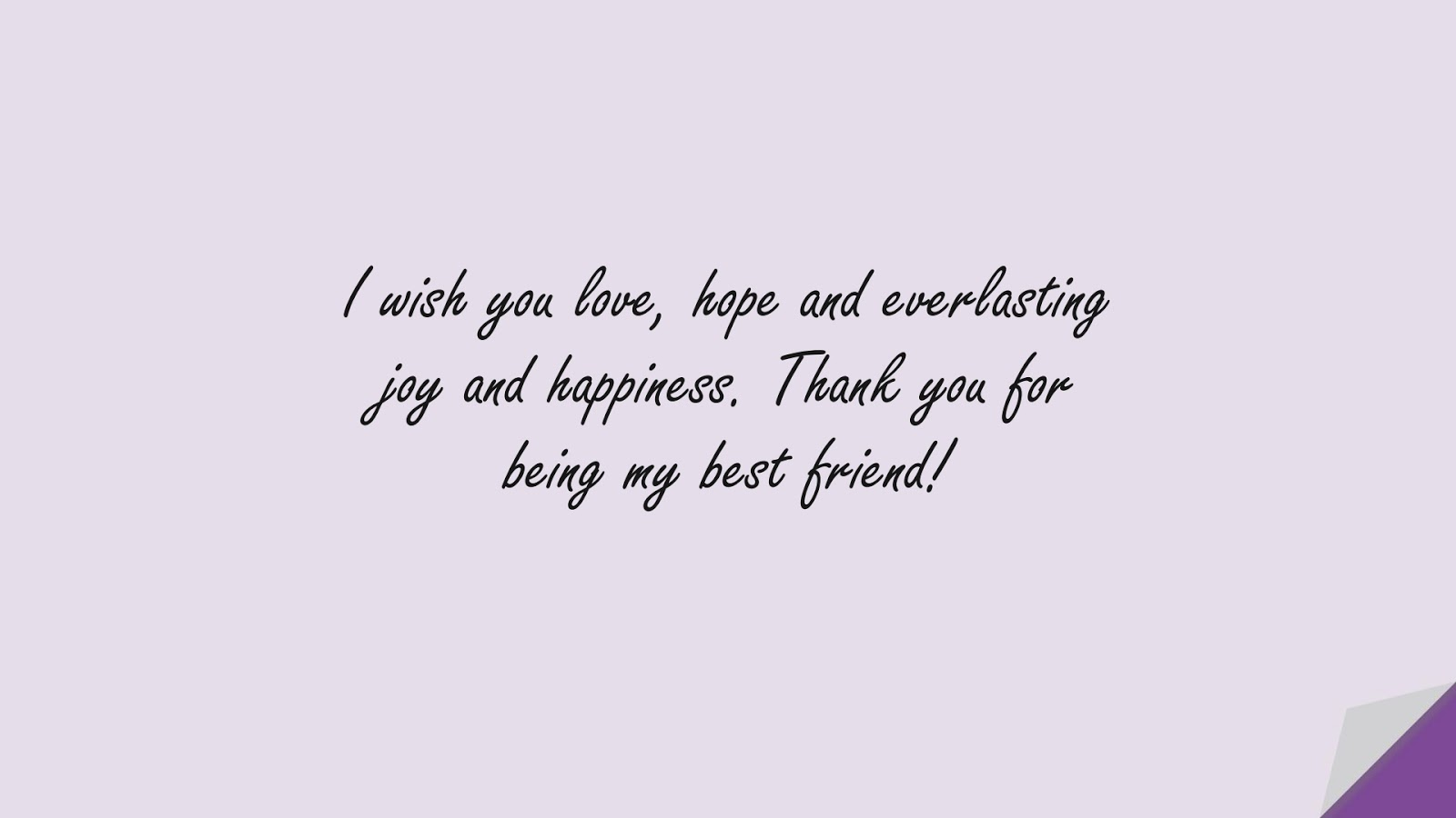 I wish you love, hope and everlasting joy and happiness. Thank you for being my best friend!FALSE