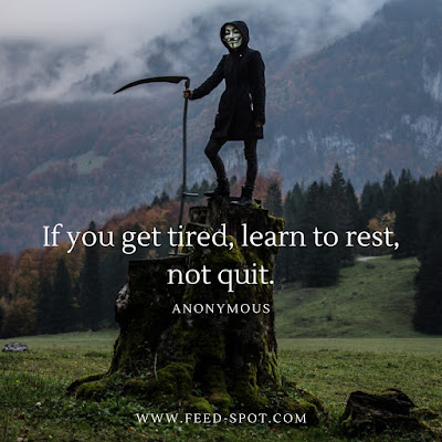 If you get tired, learn to rest, not quit. __ Anonymous