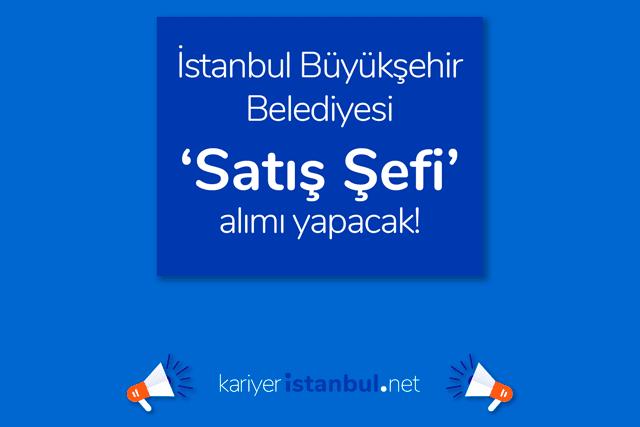 İstanbul Büyükşehir Belediyesi satış şefi ilanı yayınladı. Kimler satış şefi olabilir? Detaylar kariyeristanbul.net'te!