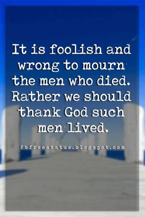 Memorial Day Quotes And Sayings, It is foolish and wrong to mourn the men who died. Rather we should thank God such men lived.