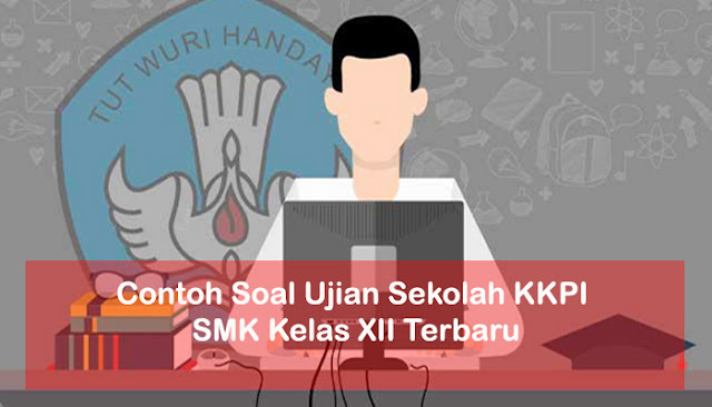 Contoh Soal Ujian Sekolah KKPI SMK Kelas XII Terbaru