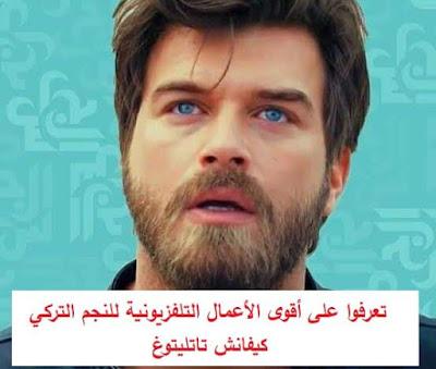 تعرفوا على أقوى الأعمال التلفزيونية للنجم التركي كيفانش تاتليتوغ