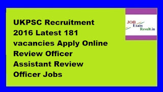 UKPSC Recruitment 2016 Latest 181 vacancies Apply Online Review Officer Assistant Review Officer Jobs