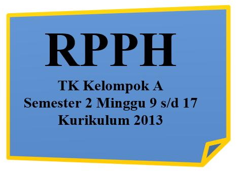 RPPH TK Kelompok A Semester 2 Minggu 9 Hingga 17