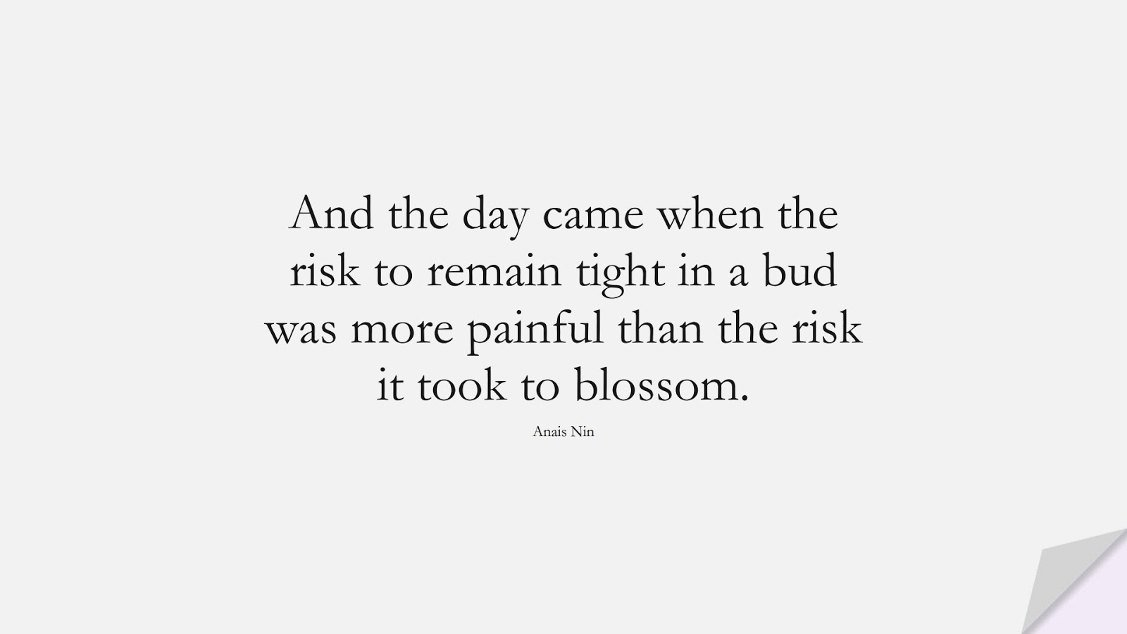And the day came when the risk to remain tight in a bud was more painful than the risk it took to blossom. (Anais Nin);  #SuccessQuotes