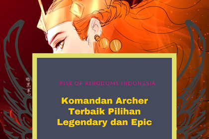 Komandan Archer Terbaik Rise of Kingdoms 2021