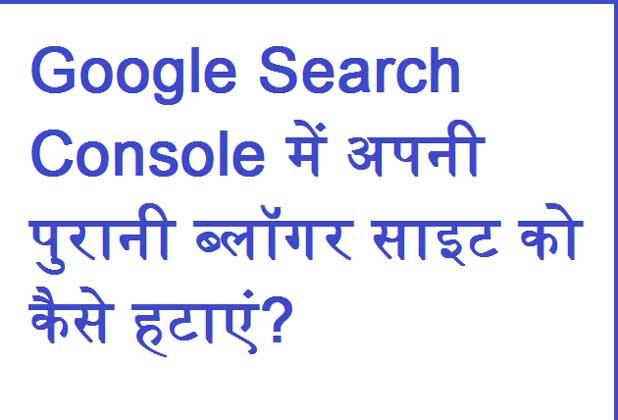Google Search Console में अपनी पुरानी ब्लॉगर साइट को कैसे हटाएं?