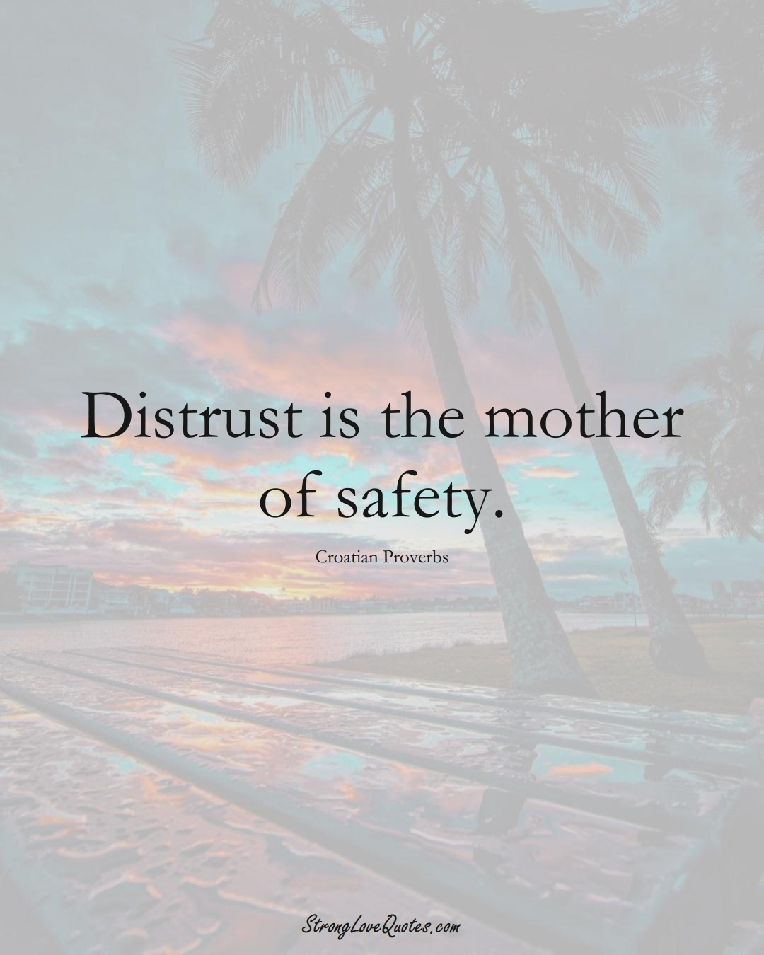 Distrust is the mother of safety. (Croatian Sayings);  #EuropeanSayings