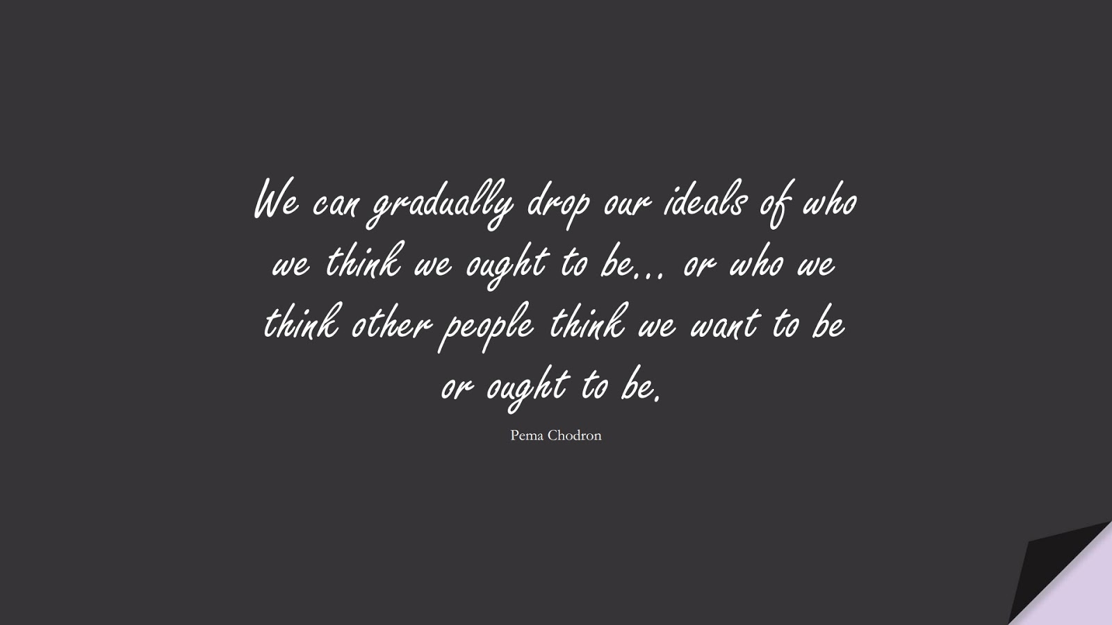 We can gradually drop our ideals of who we think we ought to be… or who we think other people think we want to be or ought to be. (Pema Chodron);  #SelfEsteemQuotes