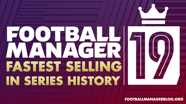 Football Manager 2019 - Fastest Selling In Series History