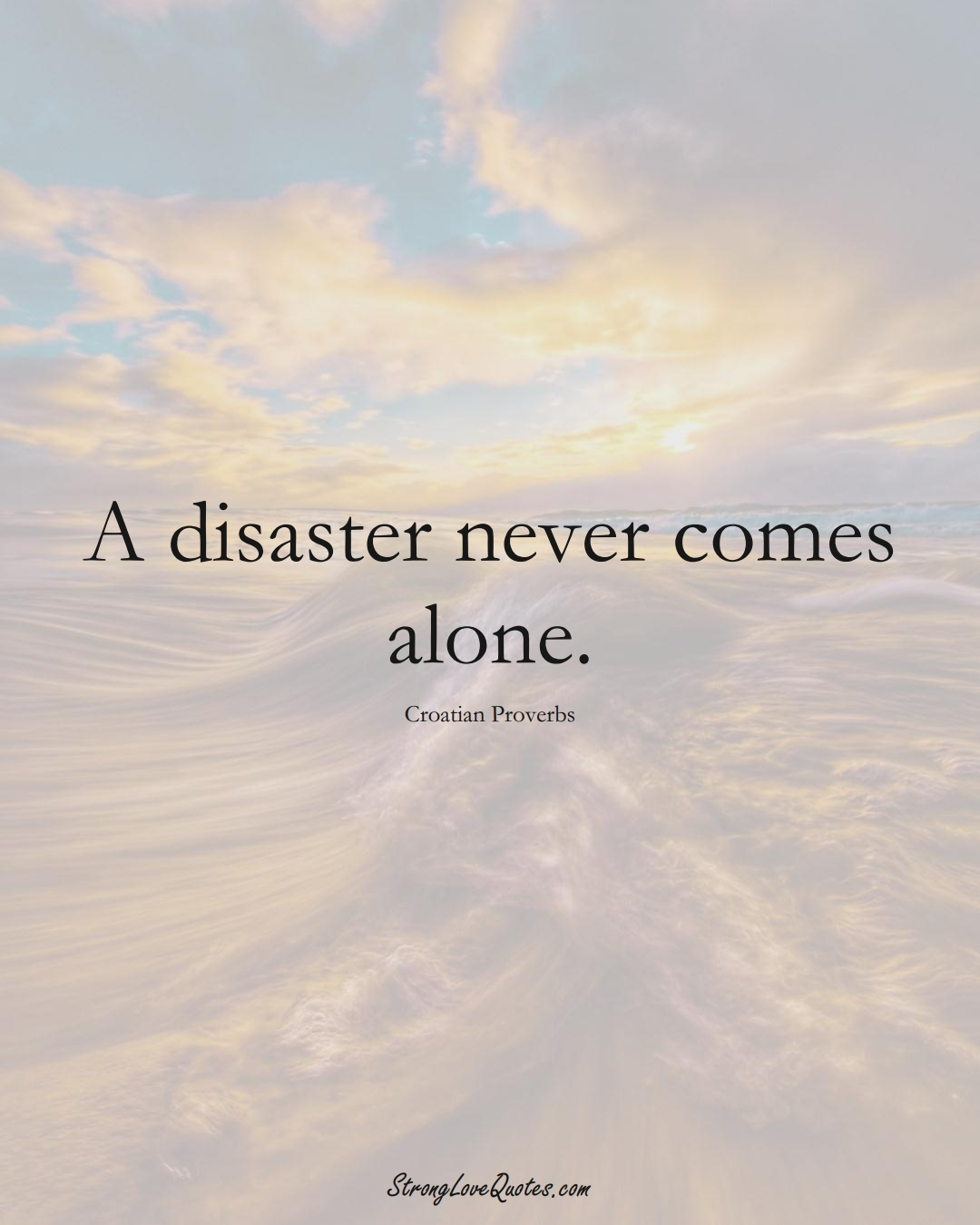 A disaster never comes alone. (Croatian Sayings);  #EuropeanSayings