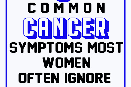 15 Common Cancer Symptoms Most Women Often Ignore!!!