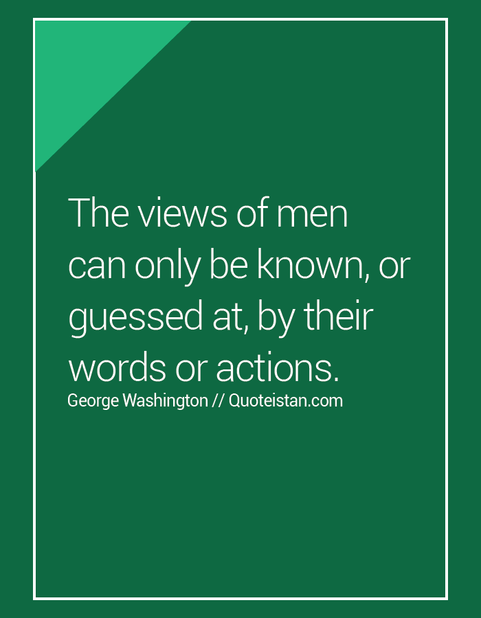The views of men can only be known, or guessed at, by their words or actions.