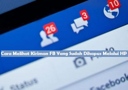 Cara Melihat Kiriman FB Yang Sudah Dihapus Melalui HP