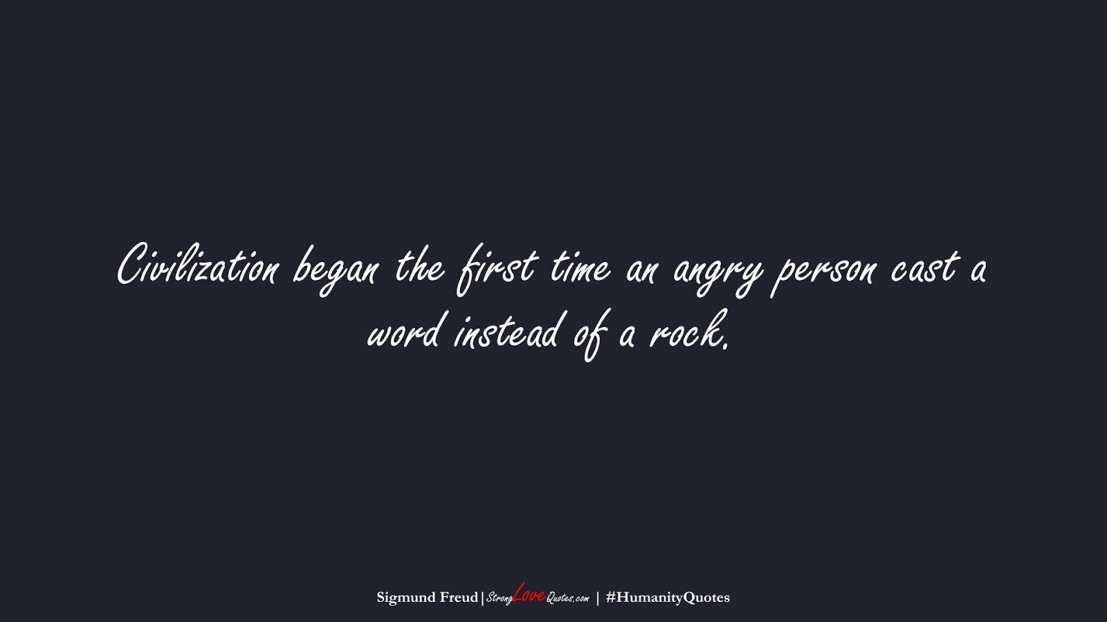 Civilization began the first time an angry person cast a word instead of a rock. (Sigmund Freud);  #HumanityQuotes