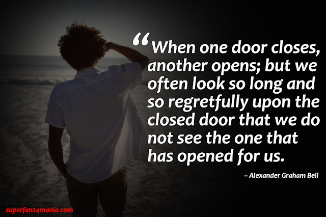 """""""When one door closes, another opens; but we often look so long and so regretfully upon the closed door that we do not see the one that has opened for us."""""""