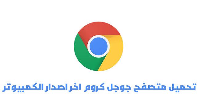 تحميل متصفح جوجل كروم الاصدار الاخير Google Chrome 2020