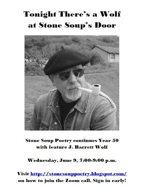 Tonight There's a Wolf  at Stone Soup's Door - Stone Soup Poetry continues Year 50 with feature J. Barrett Wolf - Wednesday, June 9, 7:00-9:00 p.m. - Visit http://stonesouppoetry.blogspot.com/ on how to join the Zoom call. Sign in early!