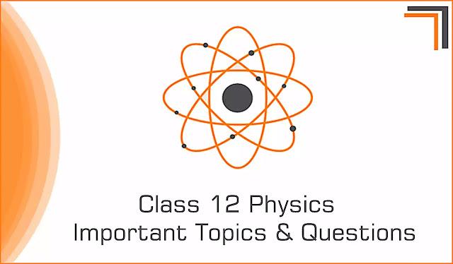 Class 12 Physics Most Important Topics & Questions