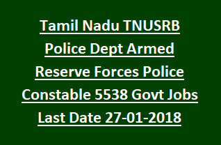 Tamil Nadu TNUSRB Police Dept Armed Reserve Forces Police Constable 5538 Govt Jobs Recruitment Last Date 27-01-2018