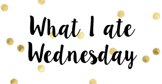 What I Ate Wednesday - A Wednesday In My Life