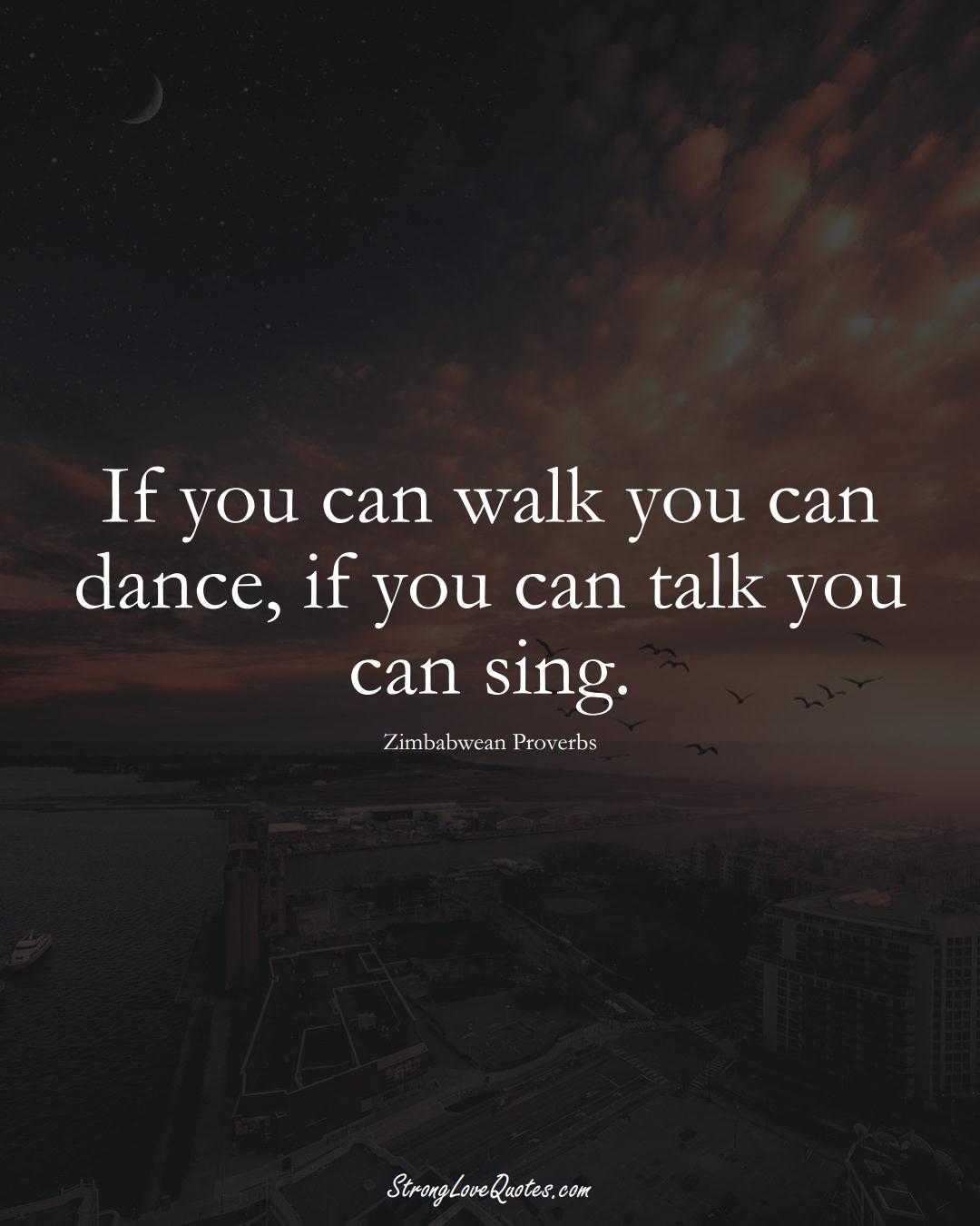 If you can walk you can dance, if you can talk you can sing. (Zimbabwean Sayings);  #AfricanSayings