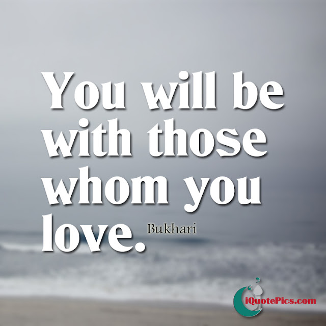 you will be with those whom you love - Islamic Quotes