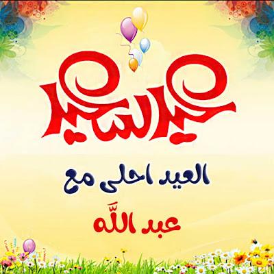 العيد احلى مع عبد الله ، عيد سعيد يا عبد الله ( صور مكتوب عليها عبد الله )