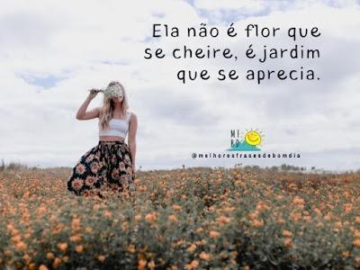 Ela não é flor que se cheire, é jardim que se aprecia.