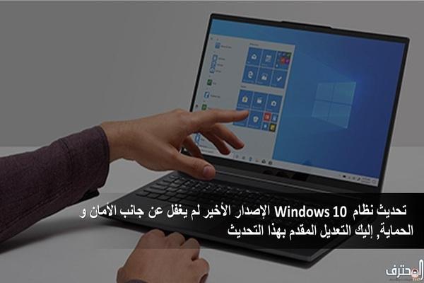 تحديث نظام Windows 10 الإصدار الأخير لم يغفل عن جانب الأمان و الحماية, إليك التعديل المقدم بهذا التحديث