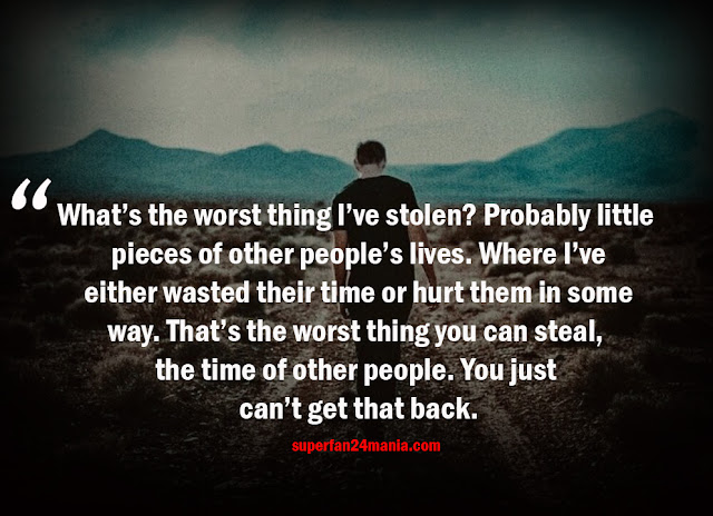 What's the worst thing I've stolen? Probably little pieces of other people's lives. Where I've either wasted their time or hurt them in some way. That's the worst thing you can steal, the time of other people. You just can't get that back.