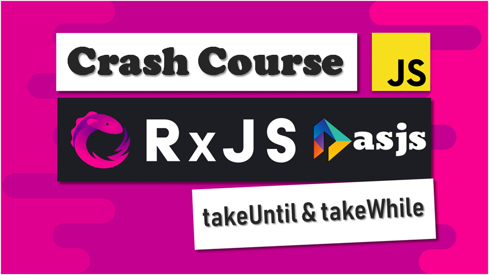 RxJS Crash Course –  takeUntil and takeWhile operators