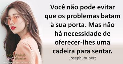 Você não pode evitar que os problemas batam à sua porta. Mas não há necessidade de oferecer-lhes uma cadeira para sentar. Joseph Joubert