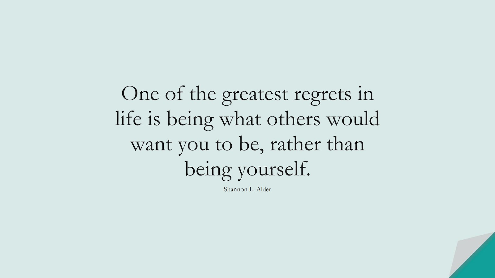 One of the greatest regrets in life is being what others would want you to be, rather than being yourself. (Shannon L. Alder);  #SelfEsteemQuotes