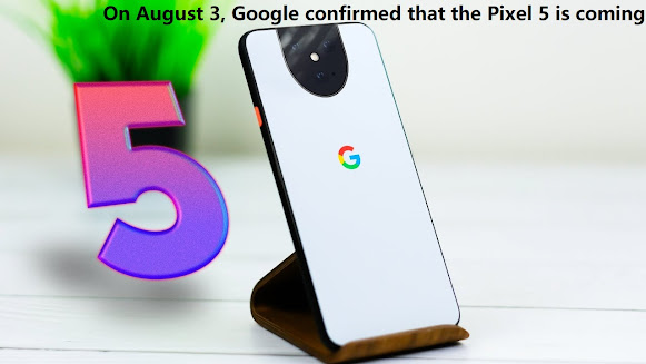On August 3, Google confirmed that the Pixel 5 is coming