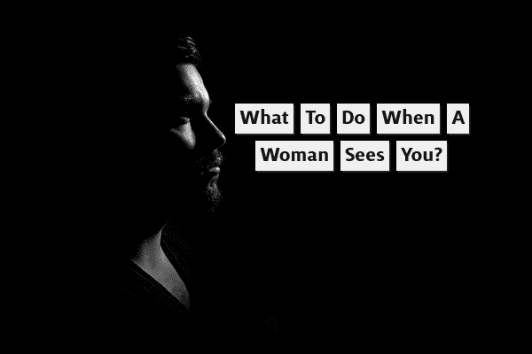 What to Do When a Woman Sees You?